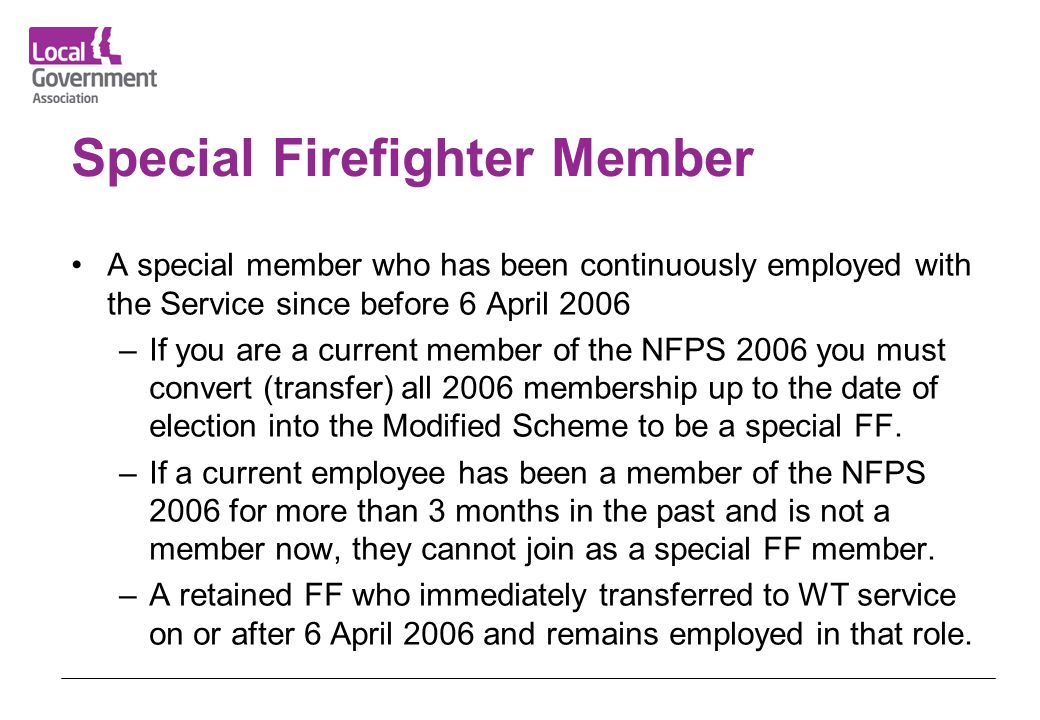 Special Firefighter Member A special member who has been continuously employed with the Service since before 6 April 2006 –If you are a current member