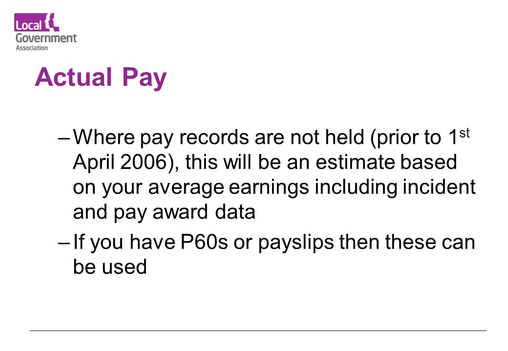 Actual Pay –Where pay records are not held (prior to 1 st April 2006), this will be an estimate based on your average earnings including incident and