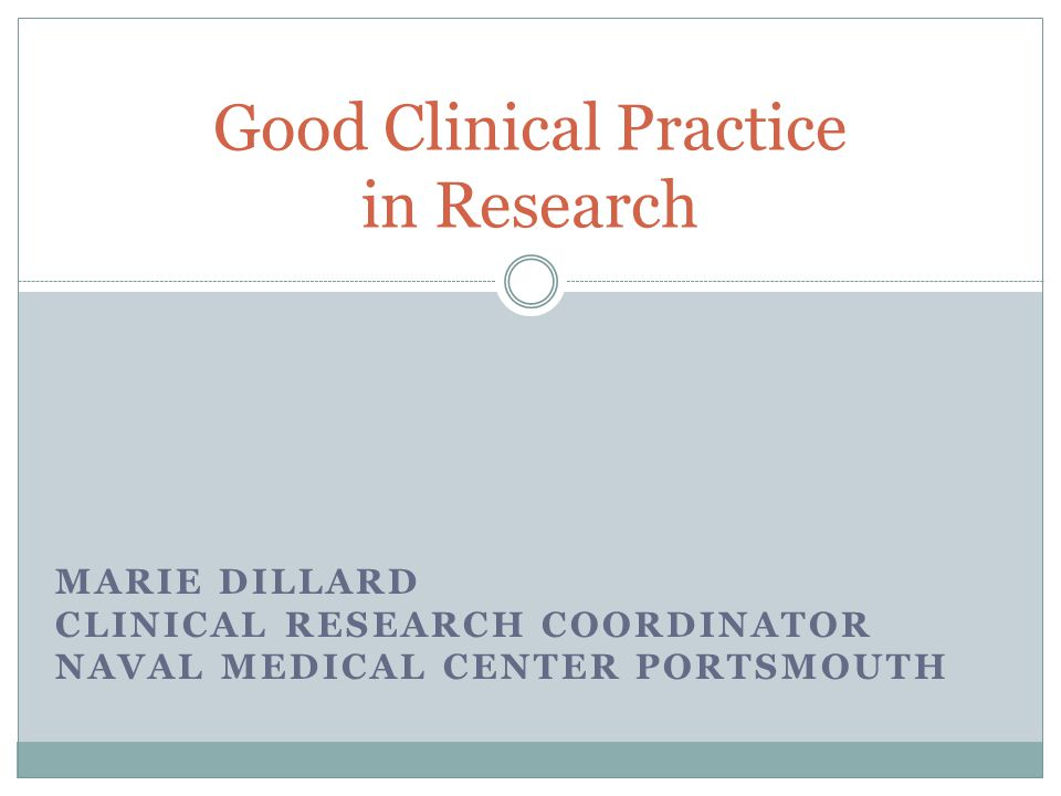 Good Clinical Practice in Research MARIE DILLARD CLINICAL RESEARCH COORDINATOR NAVAL MEDICAL CENTER PORTSMOUTH