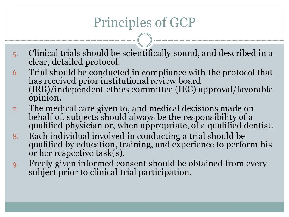 Principles of GCP 5. Clinical trials should be scientifically sound, and described in a clear, detailed protocol. 6. Trial should be conducted in comp