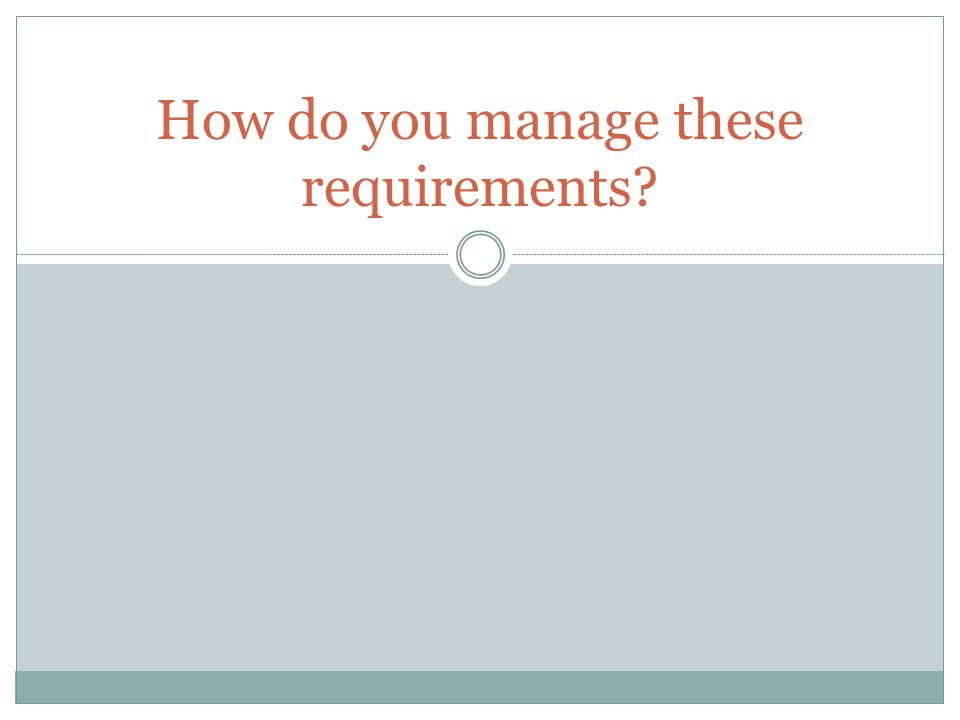 How do you manage these requirements?