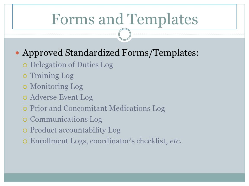 Approved Standardized Forms/Templates:  Delegation of Duties Log  Training Log  Monitoring Log  Adverse Event Log  Prior and Concomitant Medicati