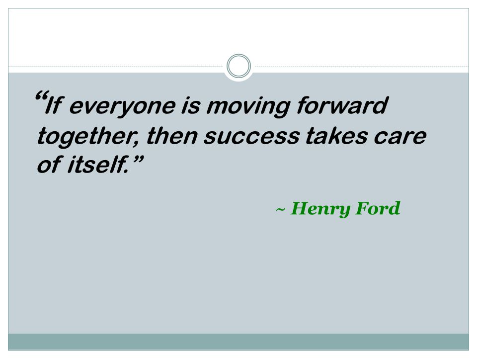 """"""" If everyone is moving forward together, then success takes care of itself."""" ~ Henry Ford"""