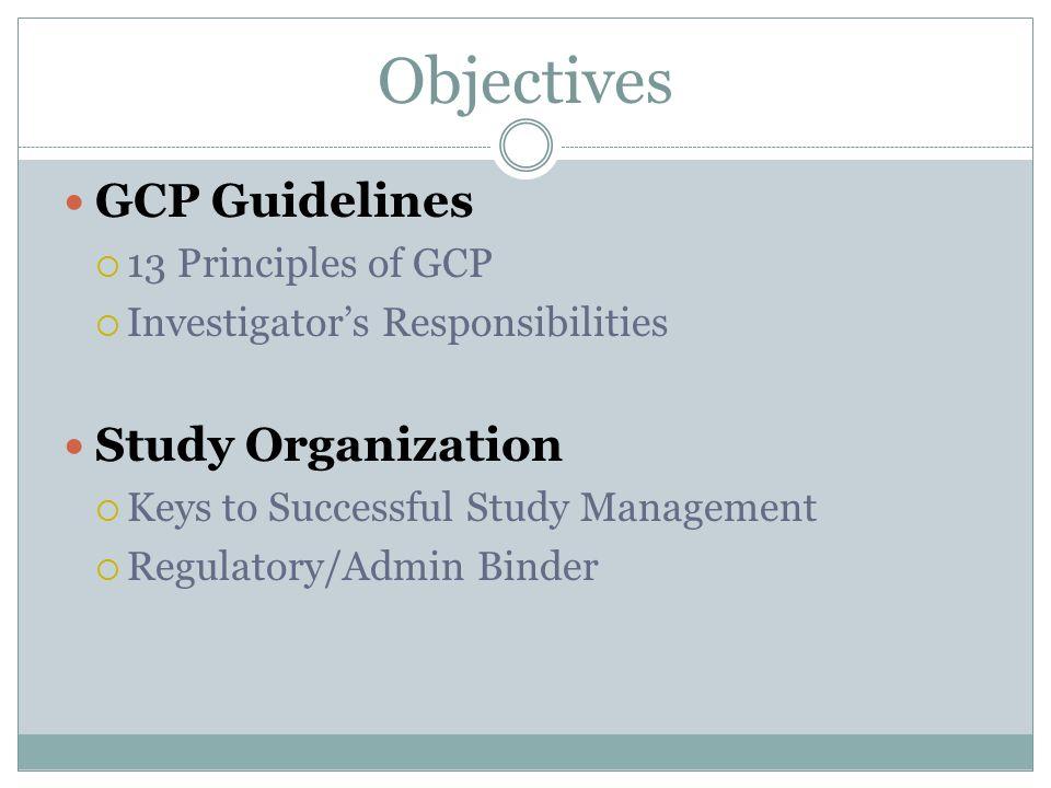 GCP Guidelines  13 Principles of GCP  Investigator's Responsibilities Study Organization  Keys to Successful Study Management  Regulatory/Admin Bi