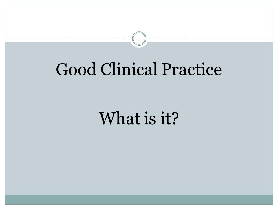 Good Clinical Practice What is it?