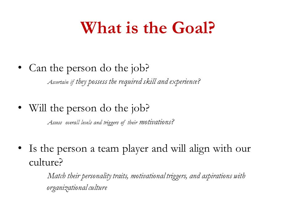 What is the Goal. Can the person do the job.