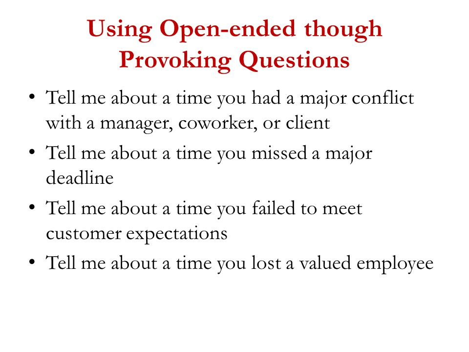 Using Open-ended though Provoking Questions Tell me about a time you had a major conflict with a manager, coworker, or client Tell me about a time you missed a major deadline Tell me about a time you failed to meet customer expectations Tell me about a time you lost a valued employee