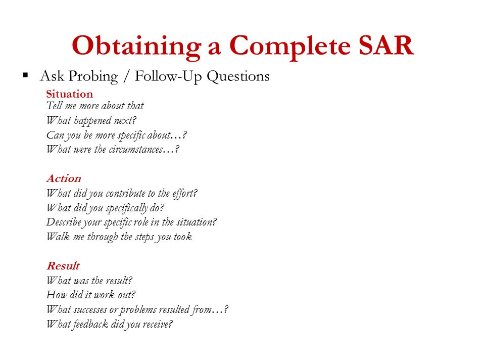 Obtaining a Complete SAR  Ask Probing / Follow-Up Questions Situation Tell me more about that What happened next.