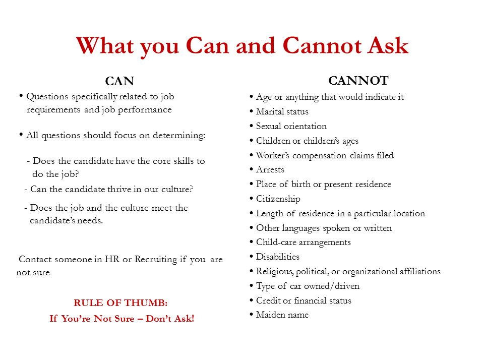 What you Can and Cannot Ask CAN  Questions specifically related to job requirements and job performance  All questions should focus on determining: - Does the candidate have the core skills to do the job.
