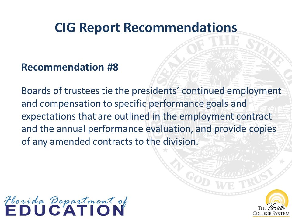 CIG Report Recommendations Recommendation #8 Boards of trustees tie the presidents' continued employment and compensation to specific performance goals and expectations that are outlined in the employment contract and the annual performance evaluation, and provide copies of any amended contracts to the division.