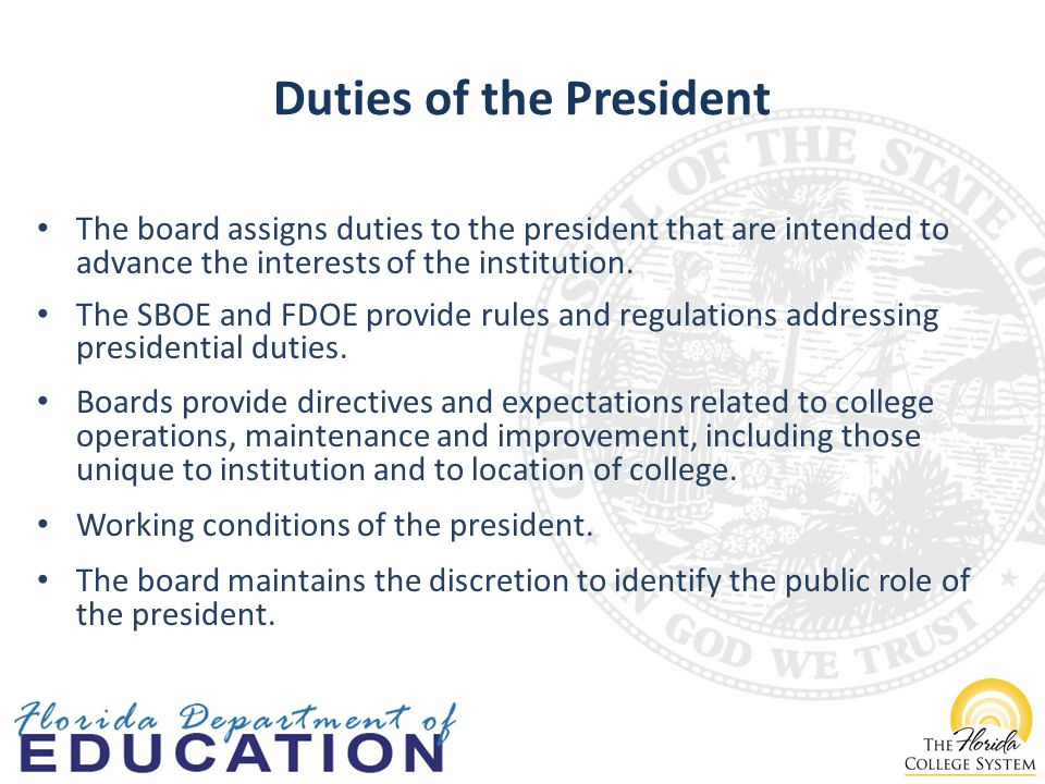 Duties of the President The board assigns duties to the president that are intended to advance the interests of the institution.