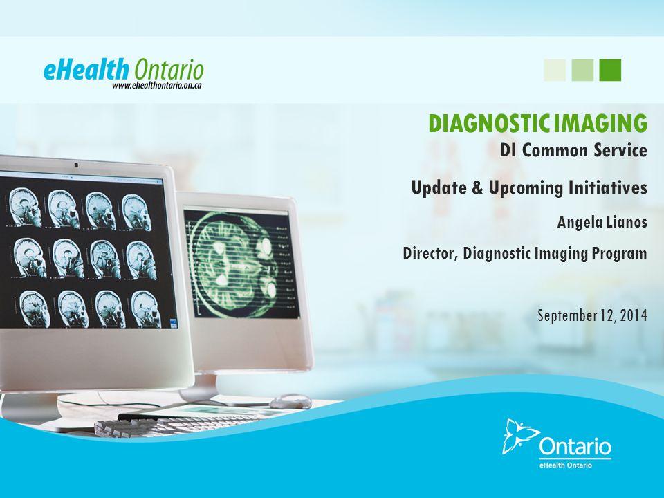 DI Common Service Update & Upcoming Initiatives Angela Lianos Director, Diagnostic Imaging Program September 12, 2014 DIAGNOSTIC IMAGING
