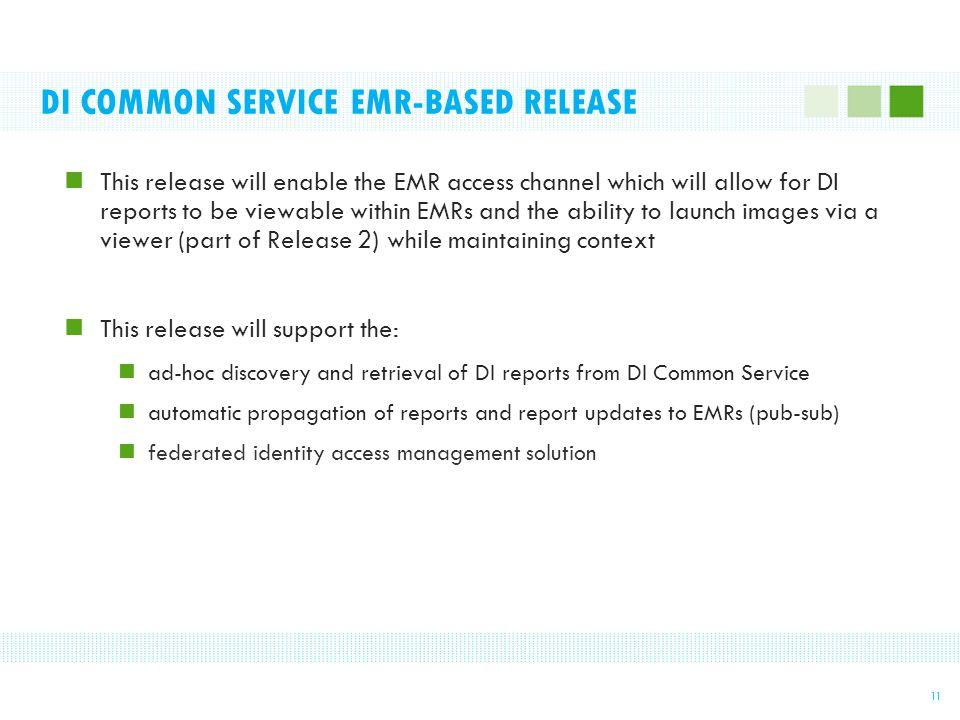 DI COMMON SERVICE EMR-BASED RELEASE This release will enable the EMR access channel which will allow for DI reports to be viewable within EMRs and the ability to launch images via a viewer (part of Release 2) while maintaining context This release will support the: ad-hoc discovery and retrieval of DI reports from DI Common Service automatic propagation of reports and report updates to EMRs (pub-sub) federated identity access management solution 11