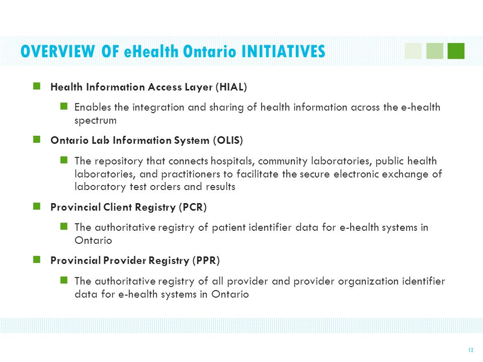 OVERVIEW OF eHealth Ontario INITIATIVES 12 Health Information Access Layer (HIAL) Enables the integration and sharing of health information across the e-health spectrum Ontario Lab Information System (OLIS) The repository that connects hospitals, community laboratories, public health laboratories, and practitioners to facilitate the secure electronic exchange of laboratory test orders and results Provincial Client Registry (PCR) The authoritative registry of patient identifier data for e-health systems in Ontario Provincial Provider Registry (PPR) The authoritative registry of all provider and provider organization identifier data for e-health systems in Ontario