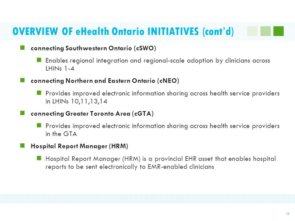 OVERVIEW OF eHealth Ontario INITIATIVES (cont'd) 14 connecting Southwestern Ontario (cSWO) Enables regional integration and regional-scale adoption by clinicians across LHINs 1-4 connecting Northern and Eastern Ontario (cNEO) Provides improved electronic information sharing across health service providers in LHINs 10,11,13,14 connecting Greater Toronto Area (cGTA) Provides improved electronic information sharing across health service providers in the GTA Hospital Report Manager (HRM) Hospital Report Manager (HRM) is a provincial EHR asset that enables hospital reports to be sent electronically to EMR-enabled clinicians