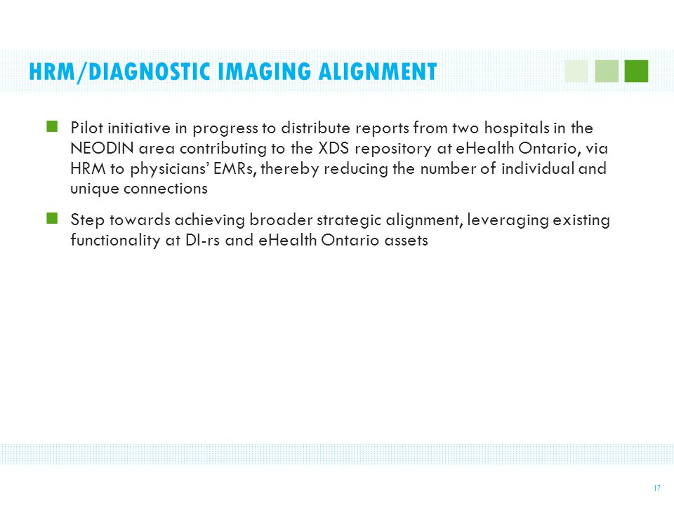 HRM/DIAGNOSTIC IMAGING ALIGNMENT Pilot initiative in progress to distribute reports from two hospitals in the NEODIN area contributing to the XDS repository at eHealth Ontario, via HRM to physicians' EMRs, thereby reducing the number of individual and unique connections Step towards achieving broader strategic alignment, leveraging existing functionality at DI-rs and eHealth Ontario assets 17