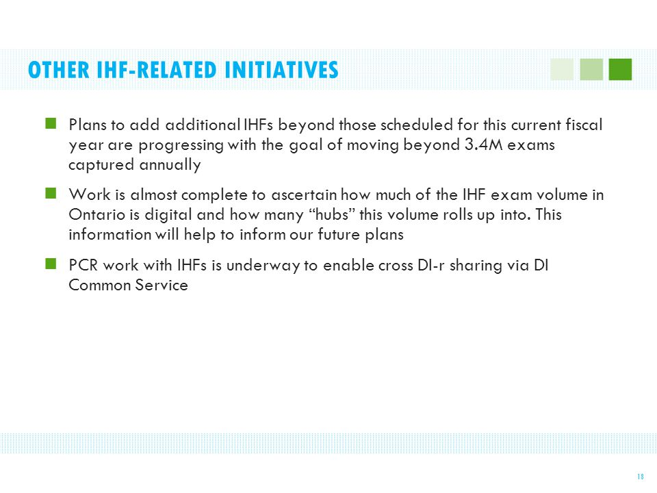 OTHER IHF-RELATED INITIATIVES Plans to add additional IHFs beyond those scheduled for this current fiscal year are progressing with the goal of moving beyond 3.4M exams captured annually Work is almost complete to ascertain how much of the IHF exam volume in Ontario is digital and how many hubs this volume rolls up into.