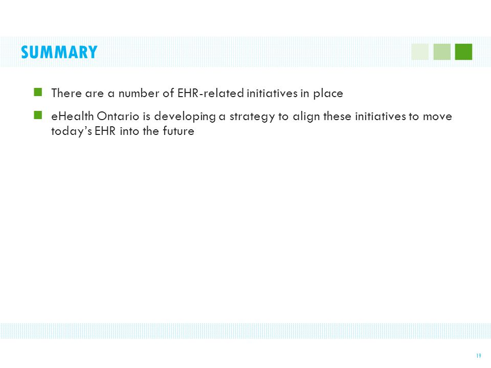 SUMMARY There are a number of EHR-related initiatives in place eHealth Ontario is developing a strategy to align these initiatives to move today's EHR into the future 19
