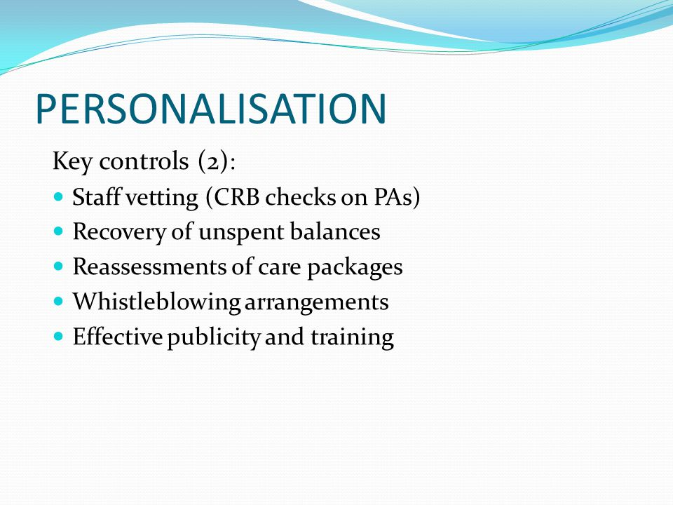 PERSONALISATION Key controls (2) : Staff vetting (CRB checks on PAs) Recovery of unspent balances Reassessments of care packages Whistleblowing arrangements Effective publicity and training
