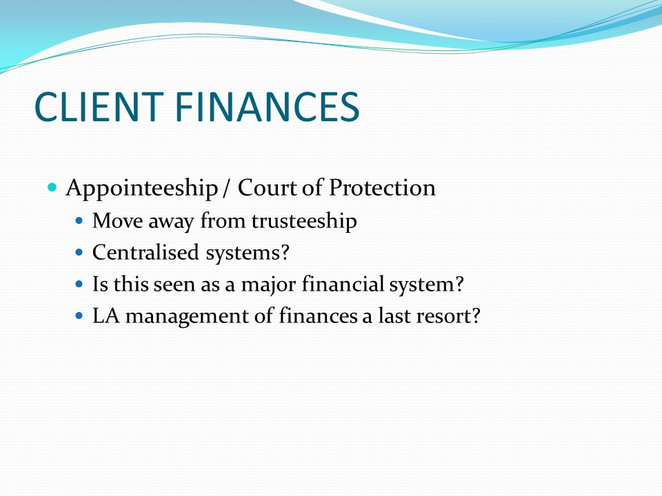 CLIENT FINANCES Appointeeship / Court of Protection Move away from trusteeship Centralised systems? Is this seen as a major financial system? LA manag
