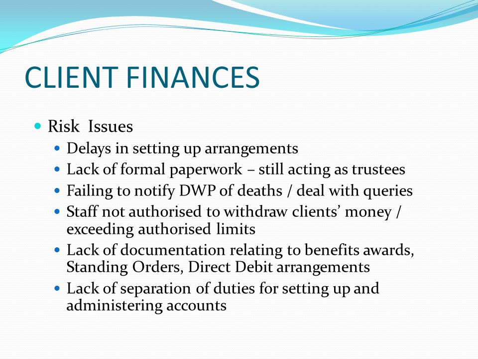 CLIENT FINANCES Risk Issues Delays in setting up arrangements Lack of formal paperwork – still acting as trustees Failing to notify DWP of deaths / de