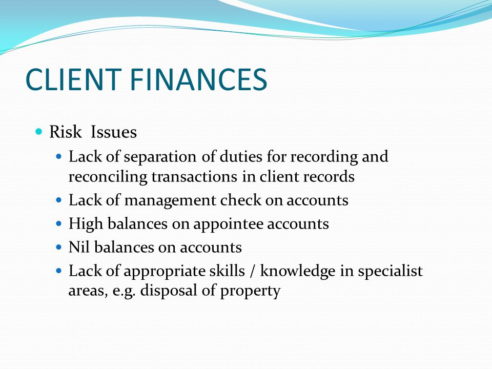 CLIENT FINANCES Risk Issues Lack of separation of duties for recording and reconciling transactions in client records Lack of management check on accounts High balances on appointee accounts Nil balances on accounts Lack of appropriate skills / knowledge in specialist areas, e.g.