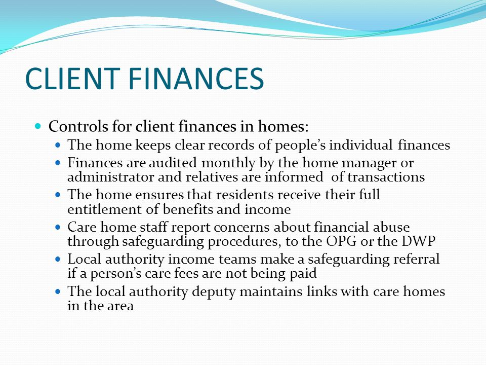 CLIENT FINANCES Controls for client finances in homes: The home keeps clear records of people's individual finances Finances are audited monthly by the home manager or administrator and relatives are informed of transactions The home ensures that residents receive their full entitlement of benefits and income Care home staff report concerns about financial abuse through safeguarding procedures, to the OPG or the DWP Local authority income teams make a safeguarding referral if a person's care fees are not being paid The local authority deputy maintains links with care homes in the area
