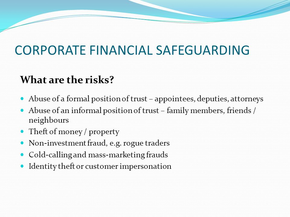 CORPORATE FINANCIAL SAFEGUARDING What are the risks? Abuse of a formal position of trust – appointees, deputies, attorneys Abuse of an informal positi