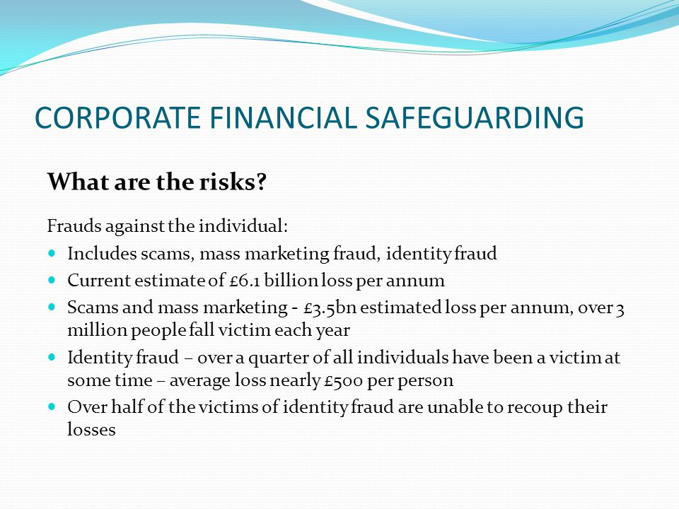 CORPORATE FINANCIAL SAFEGUARDING What are the risks? Frauds against the individual: Includes scams, mass marketing fraud, identity fraud Current estim