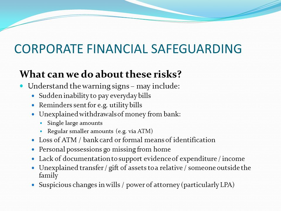 CORPORATE FINANCIAL SAFEGUARDING What can we do about these risks? Understand the warning signs – may include: Sudden inability to pay everyday bills