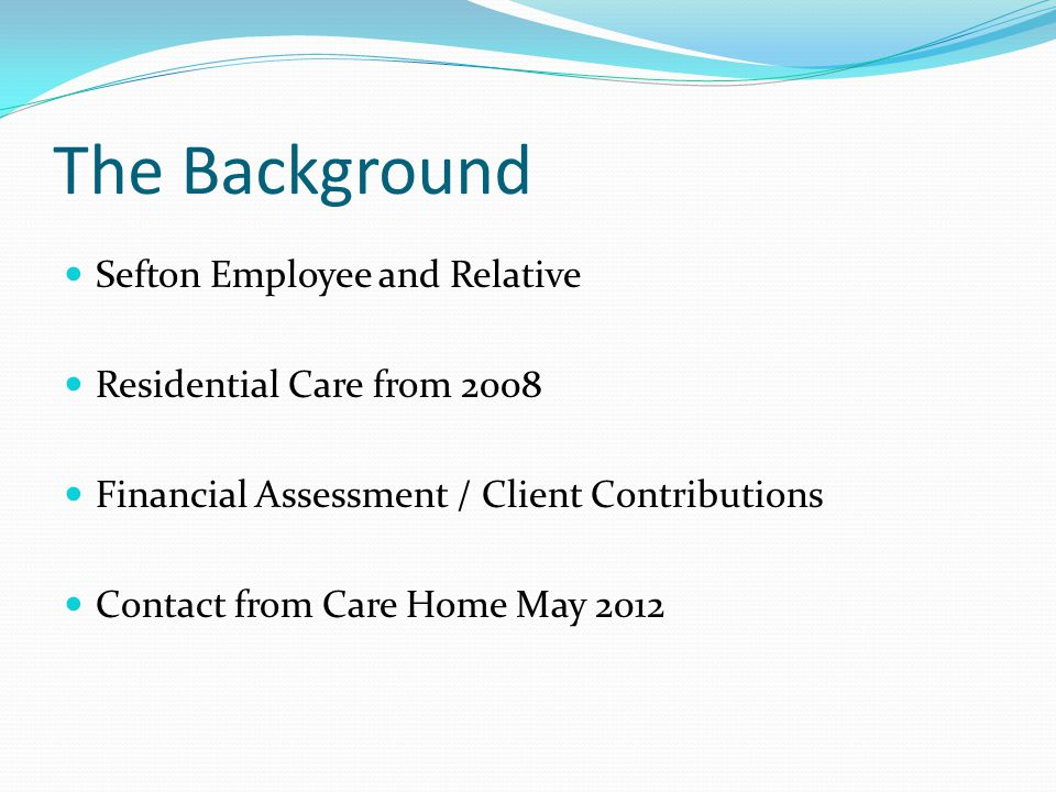 The Background Sefton Employee and Relative Residential Care from 2008 Financial Assessment / Client Contributions Contact from Care Home May 2012