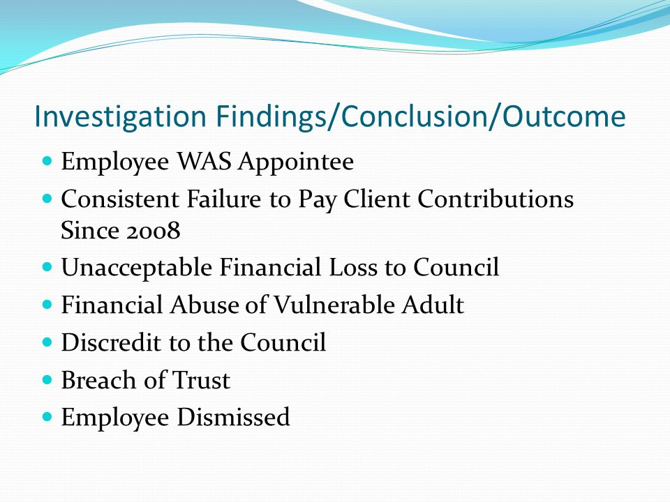 Investigation Findings/Conclusion/Outcome Employee WAS Appointee Consistent Failure to Pay Client Contributions Since 2008 Unacceptable Financial Loss