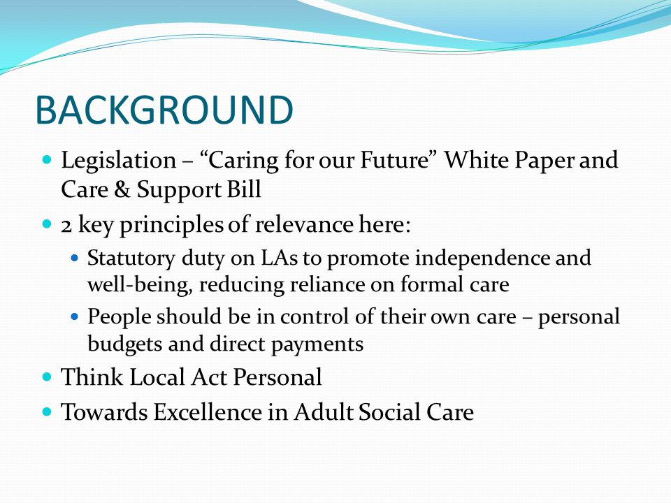 BACKGROUND Draft Care and Support Bill: Legal entitlement to a personal budget The right to request a direct payment Minimum eligibility criteria – councils must do written care and support plans Councils must arrange / provide services to meet the minimum eligible needs Councils to have lead responsibility for safeguarding Self directed support is a key means of empowering people