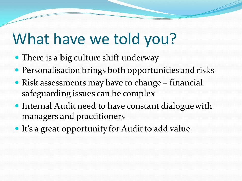 What have we told you? There is a big culture shift underway Personalisation brings both opportunities and risks Risk assessments may have to change –