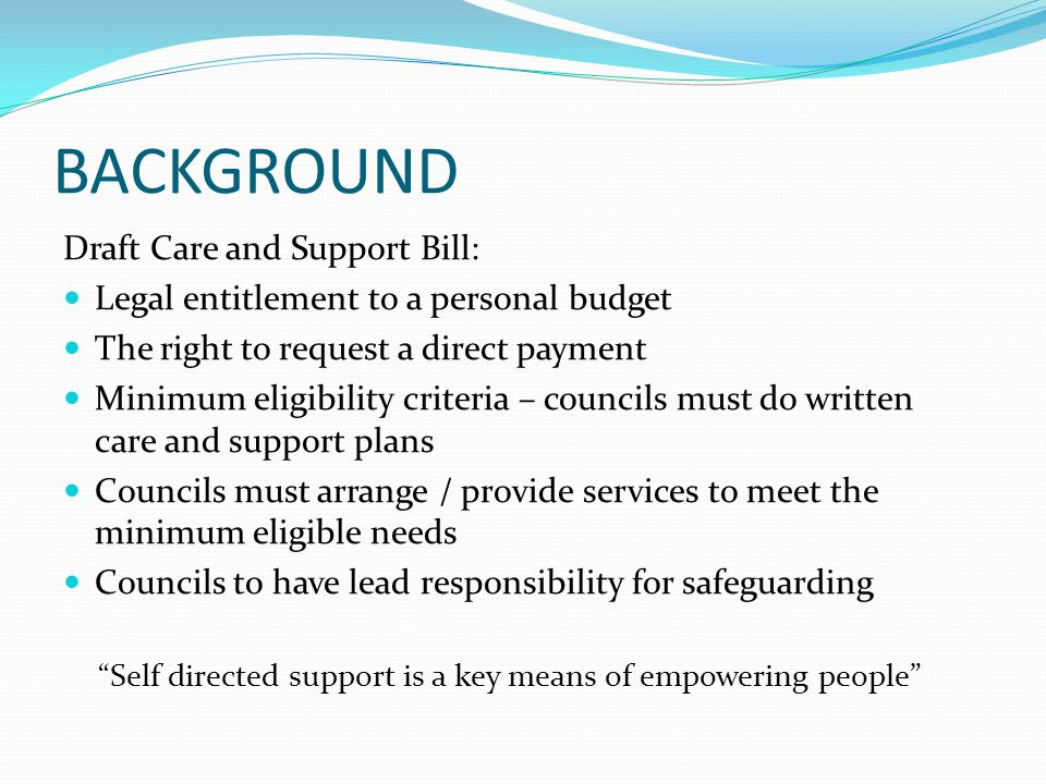 BACKGROUND Draft Care and Support Bill: Legal entitlement to a personal budget The right to request a direct payment Minimum eligibility criteria – co