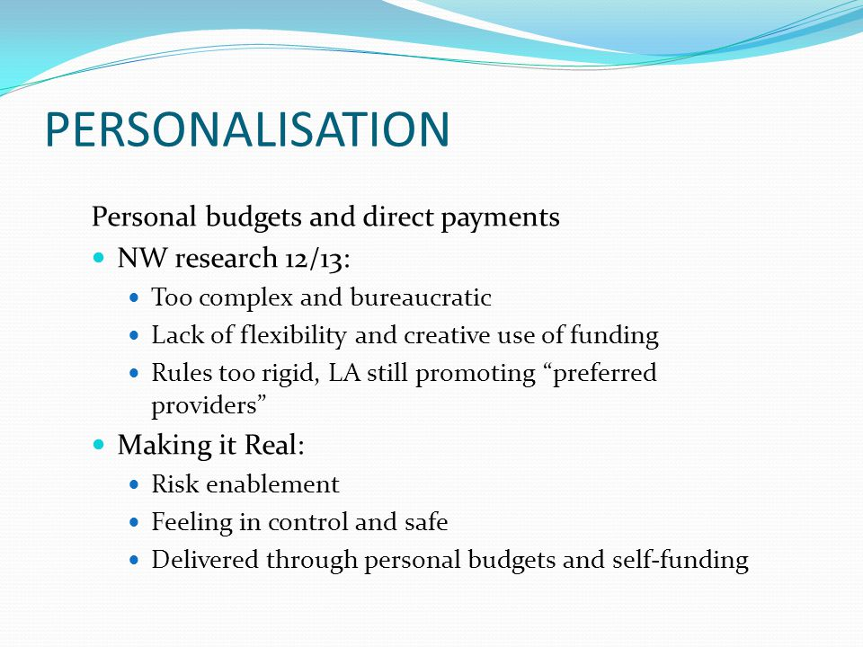 PERSONALISATION Personal budgets and direct payments NW research 12/13: Too complex and bureaucratic Lack of flexibility and creative use of funding R