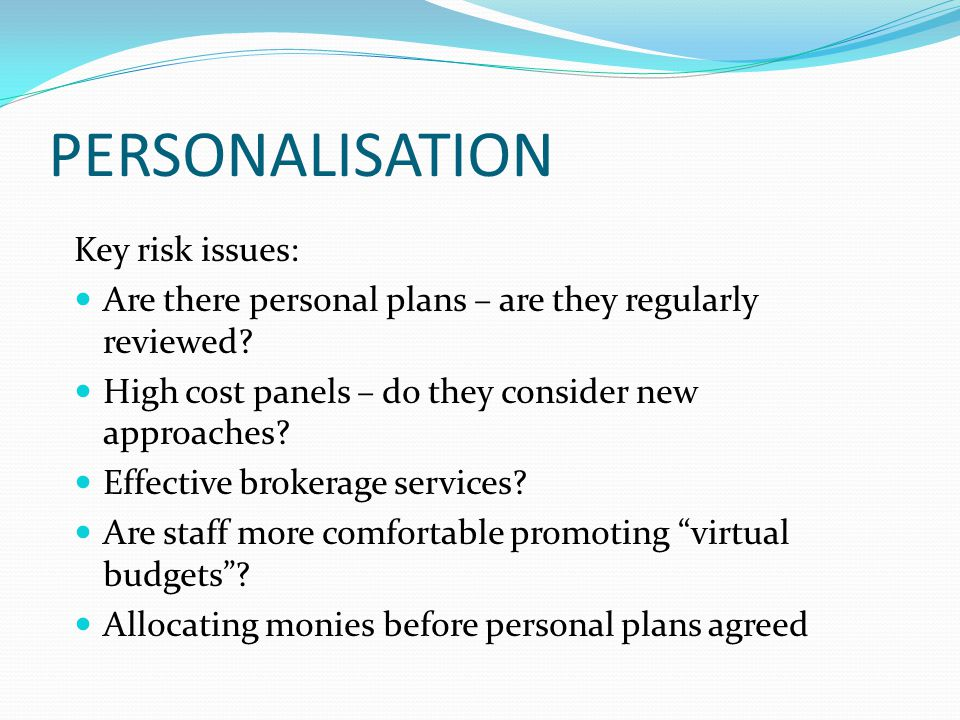 PERSONALISATION Key risk issues: Are there personal plans – are they regularly reviewed? High cost panels – do they consider new approaches? Effective