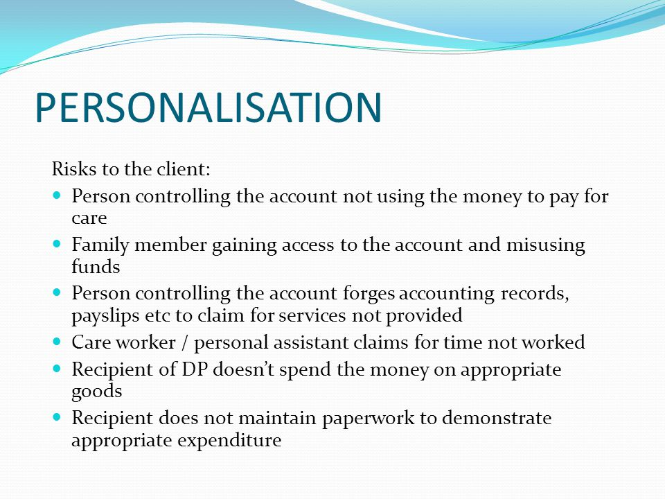 PERSONALISATION Risks to the client: Person controlling the account not using the money to pay for care Family member gaining access to the account and misusing funds Person controlling the account forges accounting records, payslips etc to claim for services not provided Care worker / personal assistant claims for time not worked Recipient of DP doesn't spend the money on appropriate goods Recipient does not maintain paperwork to demonstrate appropriate expenditure