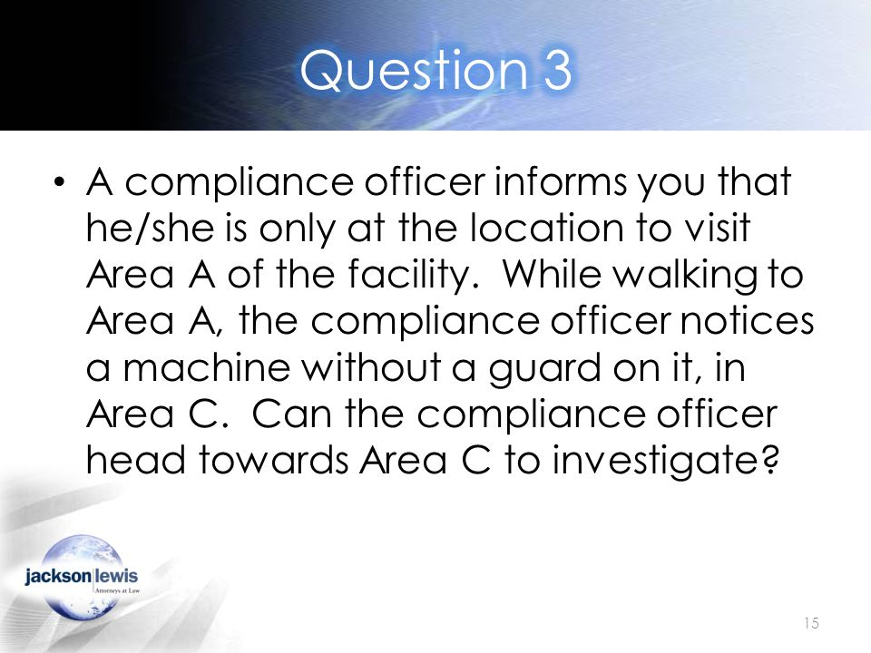 A compliance officer informs you that he/she is only at the location to visit Area A of the facility.