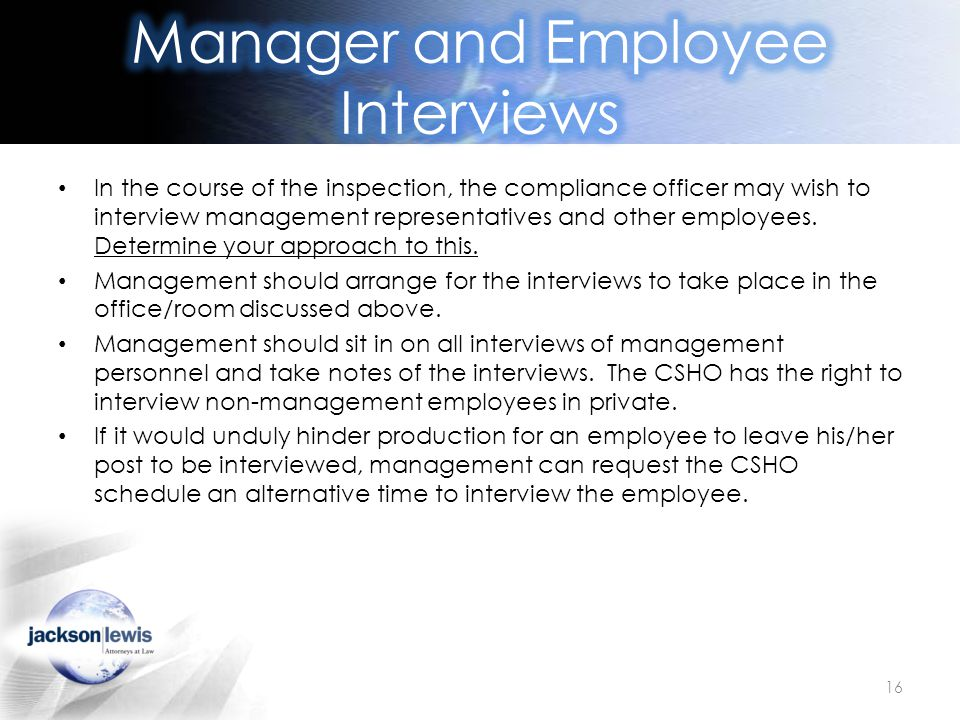 In the course of the inspection, the compliance officer may wish to interview management representatives and other employees. Determine your approach