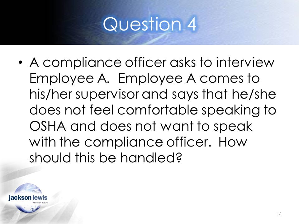 A compliance officer asks to interview Employee A. Employee A comes to his/her supervisor and says that he/she does not feel comfortable speaking to O