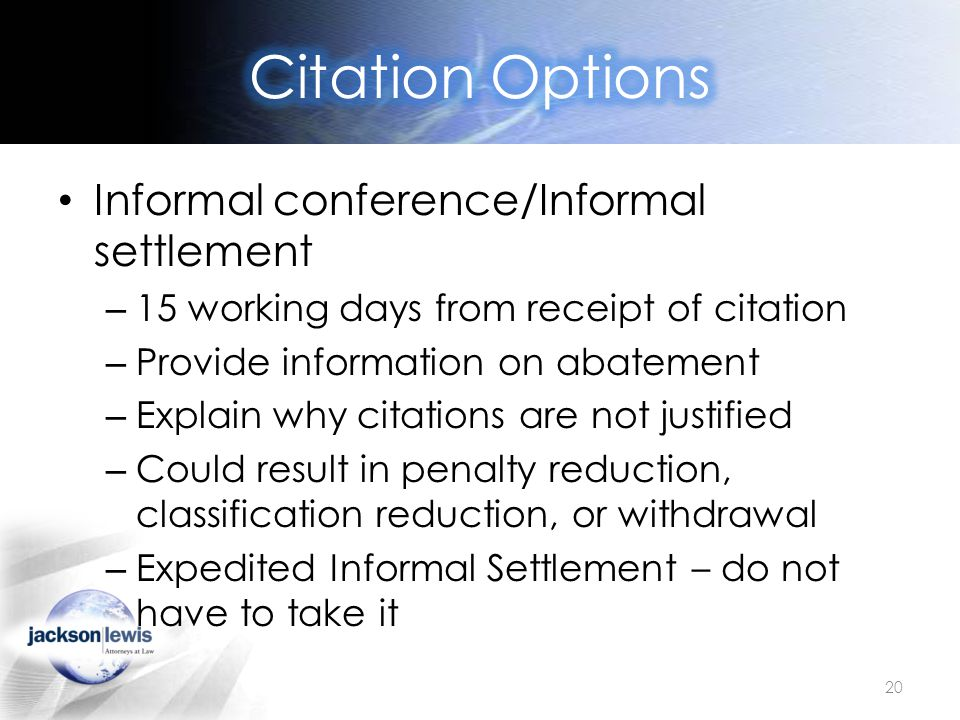 Informal conference/Informal settlement – 15 working days from receipt of citation – Provide information on abatement – Explain why citations are not justified – Could result in penalty reduction, classification reduction, or withdrawal – Expedited Informal Settlement – do not have to take it 20