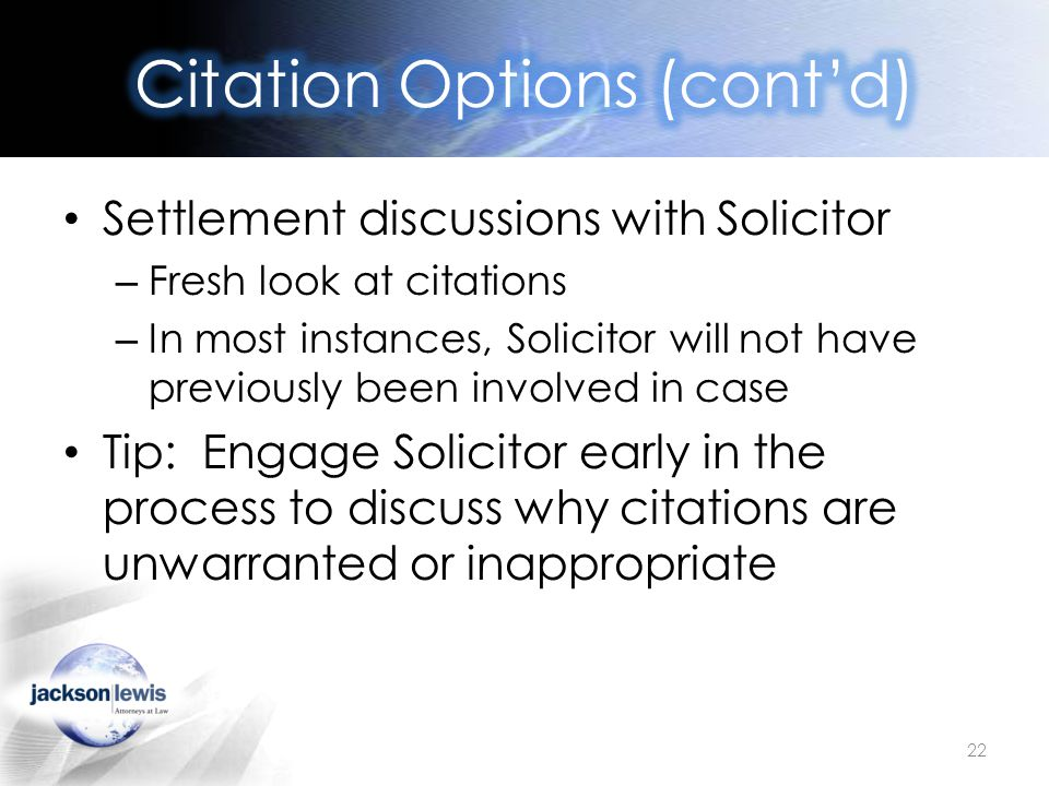 Settlement discussions with Solicitor – Fresh look at citations – In most instances, Solicitor will not have previously been involved in case Tip: Engage Solicitor early in the process to discuss why citations are unwarranted or inappropriate 22