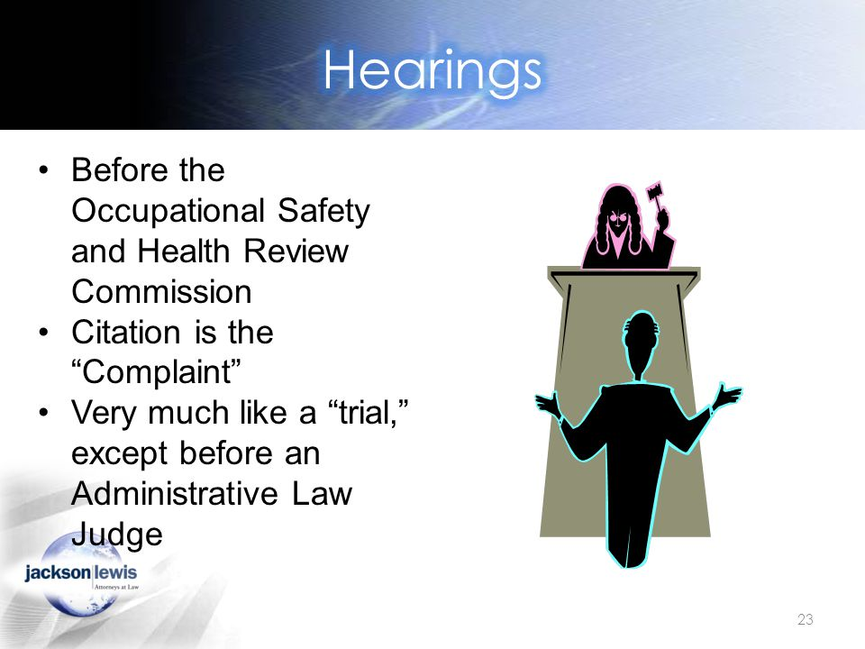 23 Before the Occupational Safety and Health Review Commission Citation is the Complaint Very much like a trial, except before an Administrative Law Judge
