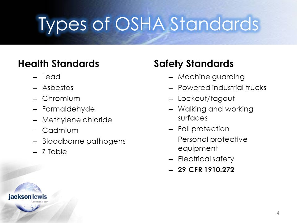 Health Standards – Lead – Asbestos – Chromium – Formaldehyde – Methylene chloride – Cadmium – Bloodborne pathogens – Z Table Safety Standards – Machine guarding – Powered industrial trucks – Lockout/tagout – Walking and working surfaces – Fall protection – Personal protective equipment – Electrical safety – 29 CFR 1910.272 4
