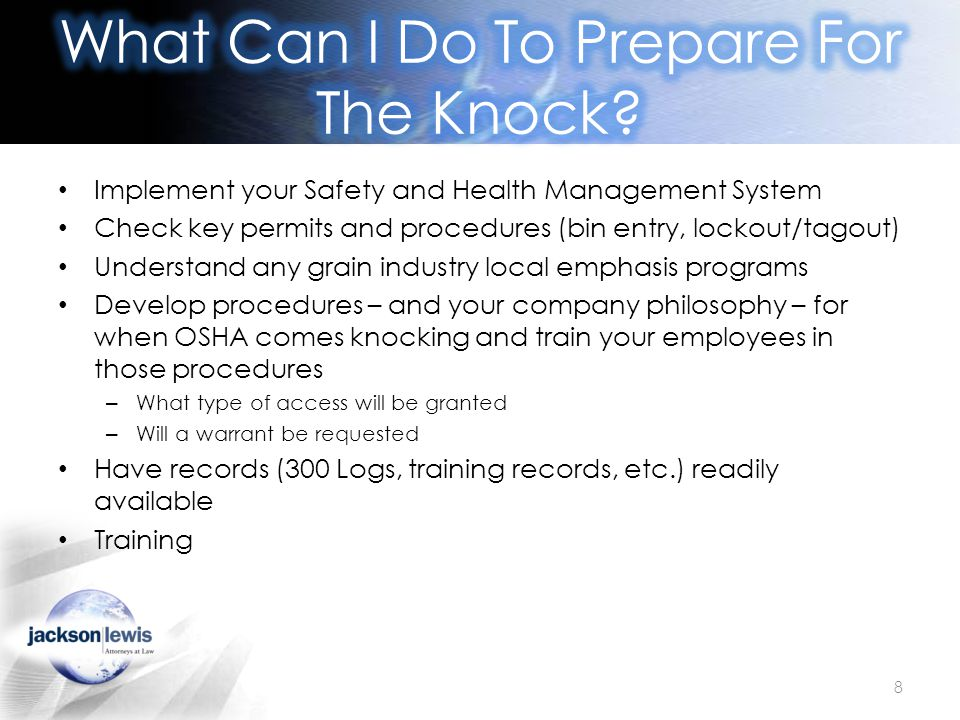Implement your Safety and Health Management System Check key permits and procedures (bin entry, lockout/tagout) Understand any grain industry local emphasis programs Develop procedures – and your company philosophy – for when OSHA comes knocking and train your employees in those procedures – What type of access will be granted – Will a warrant be requested Have records (300 Logs, training records, etc.) readily available Training 8