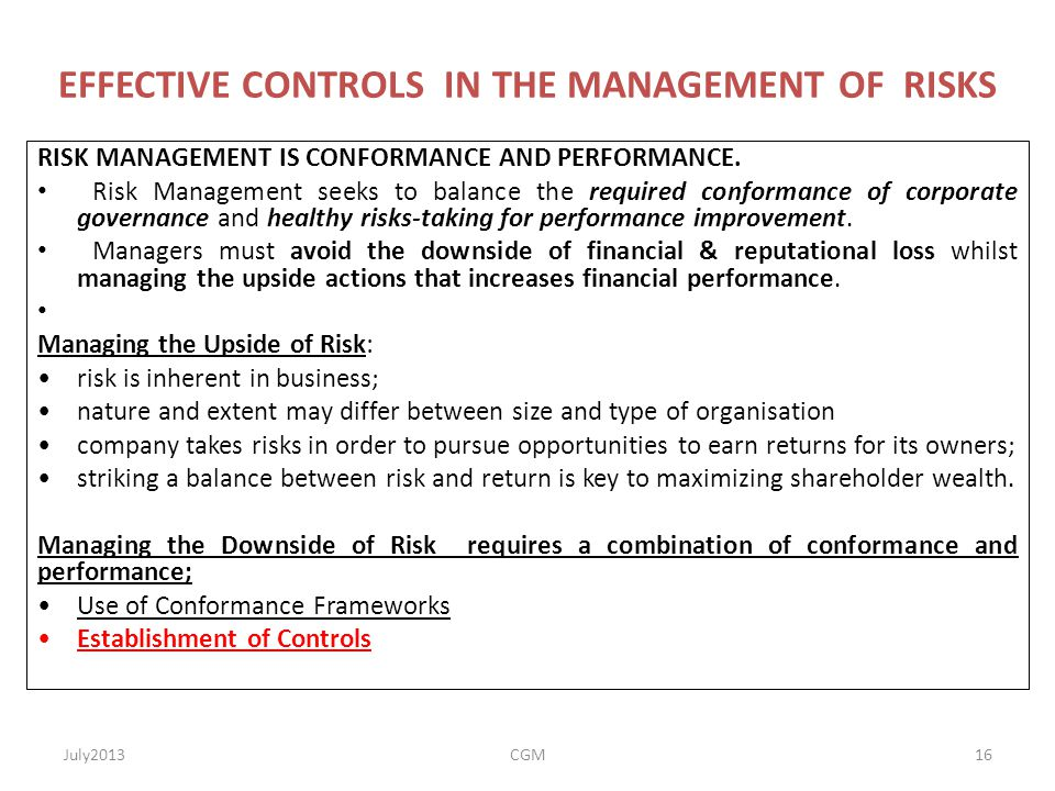 EFFECTIVE CONTROLS IN THE MANAGEMENT OF RISKS RISK MANAGEMENT IS CONFORMANCE AND PERFORMANCE. Risk Management seeks to balance the required conformanc