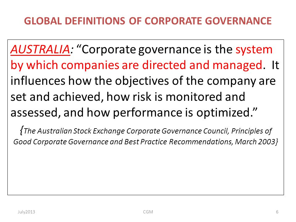 """GLOBAL DEFINITIONS OF CORPORATE GOVERNANCE AUSTRALIA: """"Corporate governance is the system by which companies are directed and managed. It influences h"""