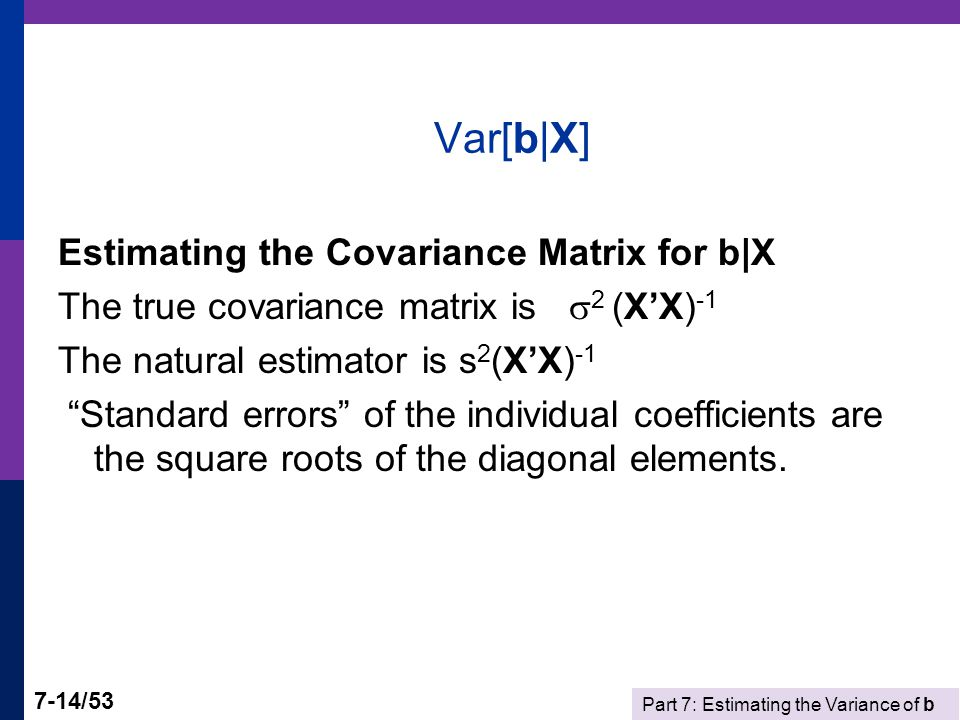 Part 7: Estimating the Variance of b 7-14/53 Var[b|X] Estimating the Covariance Matrix for b|X The true covariance matrix is  2 (X'X) -1 The natural estimator is s 2 (X'X) -1 Standard errors of the individual coefficients are the square roots of the diagonal elements.