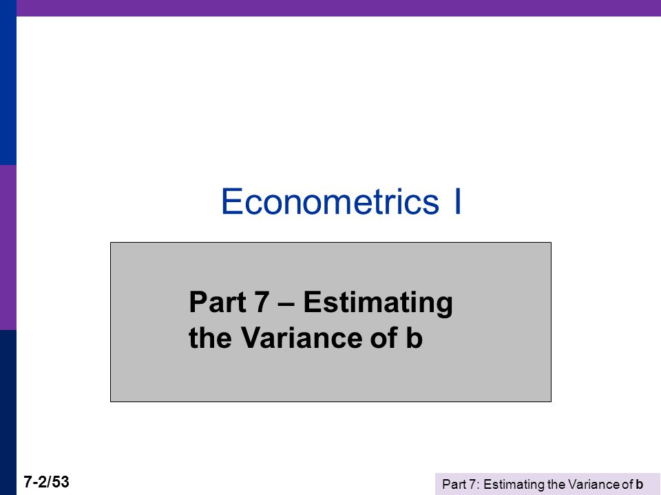 Part 7: Estimating the Variance of b 7-2/53 Econometrics I Part 7 – Estimating the Variance of b